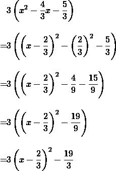 \begin{align*}&3\left(x^2-\frac{4}{3}x-\frac{5}{3}\right)\\[10 pt]=&3\left(\left(x-\frac{2}{3}\right)^2-\left(\frac{2}{3}\right)^2-\frac{5}{3}\right)\\[10 pt]=&3\left(\left(x-\frac{2}{3}\right)^2-\frac{4}{9}-\frac{15}{9}\right)\\[10 pt]=&3\left(\left(x-\frac{2}{3}\right)^2-\frac{19}{9}\right)\\[10 pt]=&3\left(x-\frac{2}{3}\right)^2-\frac{19}{3}\end{align}