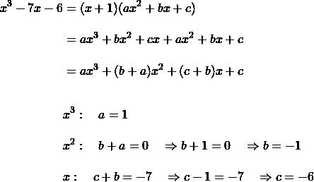 \begin{align*}x^3-7x-6&=(x+1)(ax^2+bx+c)\\[10 pt]&=ax^3+bx^2+cx+ax^2+bx+c\\[10 pt]&=ax^3+(b+a)x^2+(c+b)x+c\\[20 pt]&x^3:\quad a=1\\[10 pt]&x^2: \quad b+a=0 \quad \Rightarrow b+1 = 0 \quad \Rightarrow b=-1\\[10 pt]&x: \quad c+b=-7 \quad \Rightarrow c-1 = -7 \quad \Rightarrow c=-6\end{align}