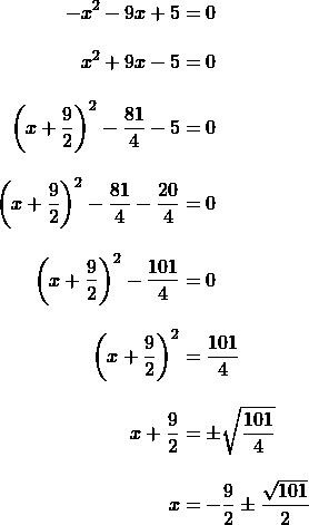 \begin{align*}-x^2-9x+5&=0\\[10 pt] x^2+9x-5&=0\\[10 pt]\left(x+\frac{9}{2}\right)^2-\frac{81}{4}-5&=0\\[10 pt]\left(x+\frac{9}{2}\right)^2-\frac{81}{4}-\frac{20}{4}&=0\\[10 pt]\left(x+\frac{9}{2}\right)^2-\frac{101}{4}&=0\\[10 pt]\left(x+\frac{9}{2}\right)^2&=\frac{101}{4}\\[10 pt]x+\frac{9}{2}&=\pm\sqrt{\frac{101}{4}}\\[10 pt]x&=-\frac{9}{2} \pm \frac{\sqrt{101}}{2}\end{align}