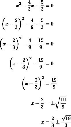 \begin{align*}x^2-\frac{4}{3}x-\frac{5}{3}&=0\\[10 pt]\left(x-\frac{2}{3}\right)^2-\frac{4}{9}-\frac{5}{3}&=0\\[10 pt]\left(x-\frac{2}{3}\right)^2-\frac{4}{9}-\frac{15}{9}&=0\\[10 pt]\left(x-\frac{2}{3}\right)^2-\frac{19}{9}&=0\\[10 pt]\left(x-\frac{2}{3}\right)^2&=\frac{19}{9}\\[10 pt]x-\frac{2}{3}&=\pm\sqrt{\frac{19}{9}}\\[10 pt]x&=\frac{2}{3} \pm \frac{\sqrt{19}}{3}\end{align}