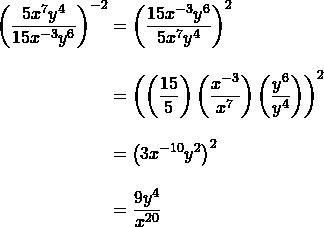 \begin{align*}\left(\dfrac{5x^7y^4}{15x^{-3}y^6}\right)^{-2}&=\left(\dfrac{15x^{-3}y^6}{5x^{7}y^4}\right)^{2}\\[10 pt]&=\left(\left(\dfrac{15}{5}\right)\left(\dfrac{x^{-3}}{x^7}\right)\left(\dfrac{y^6}{y^4}\right)\right)^2\\[10 pt]&=\left(3x^{-10}y^2\right)^2\\[10 pt]&=\dfrac{9y^4}{x^{20}}\end{align}